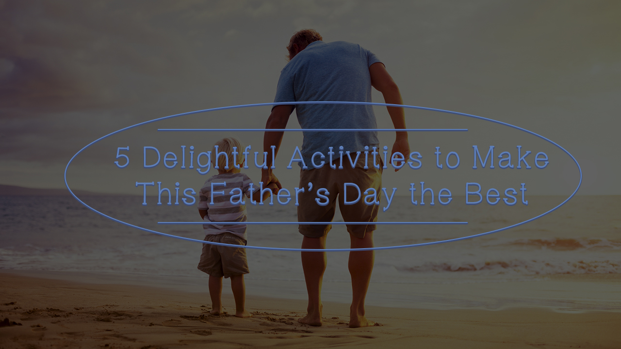 5-delightful-activities-to-make-this-fathers-day-the-best