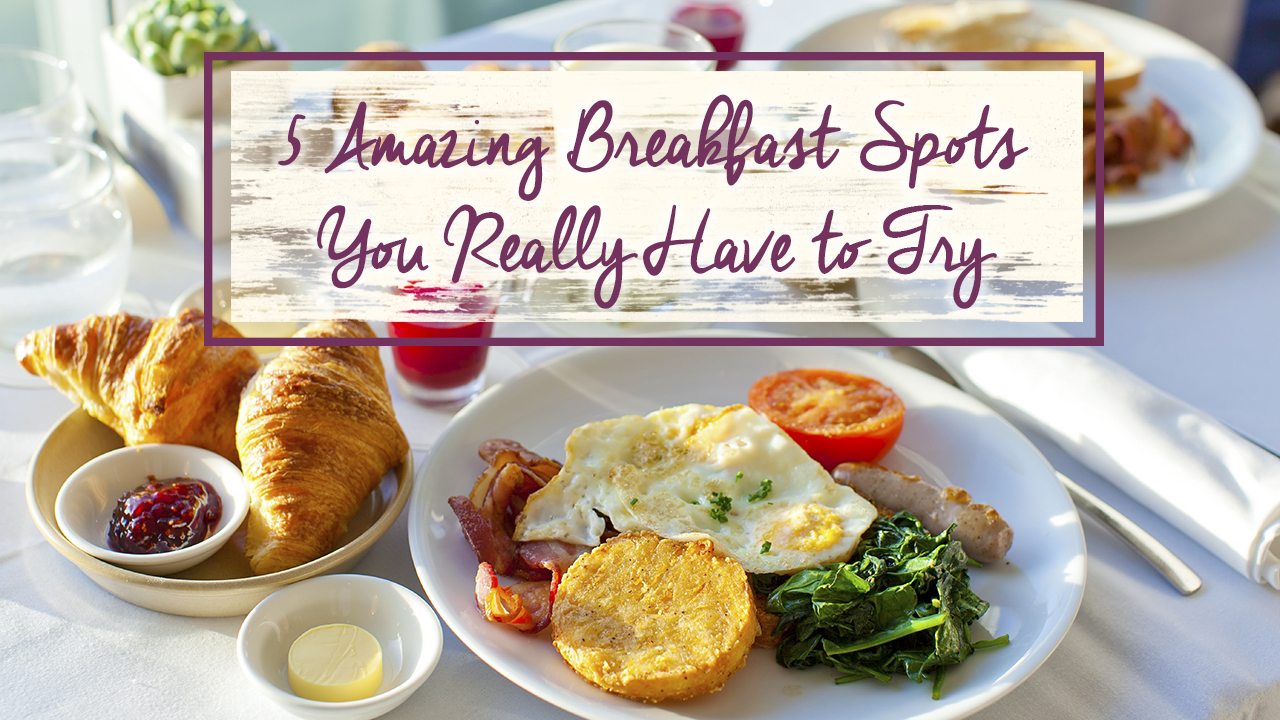 5 Amazing Breakfasts Spots You Really Have to Try