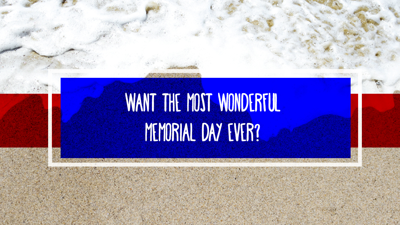 Want the Most Wonderful Memorial Day Ever?