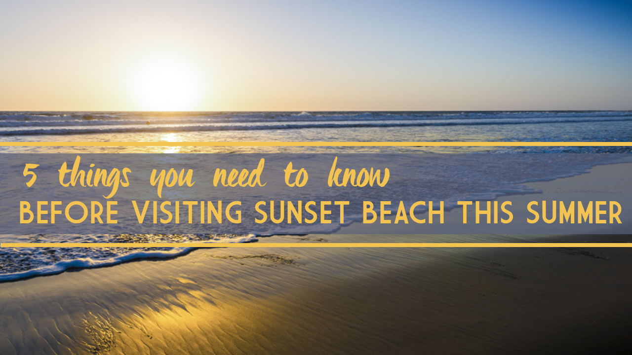 Top 5 Things You Need to Know Before Visiting Sunset Beach this Summer