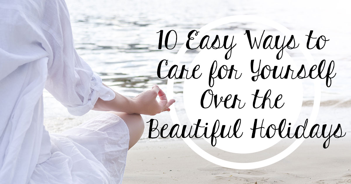 10 Easy Ways To Care for Yourself Over The Beautiful Holidays