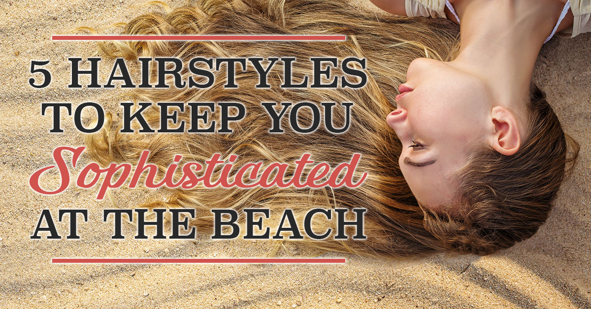 5 Hairstyles to Keep You Sophisticated at the Beach