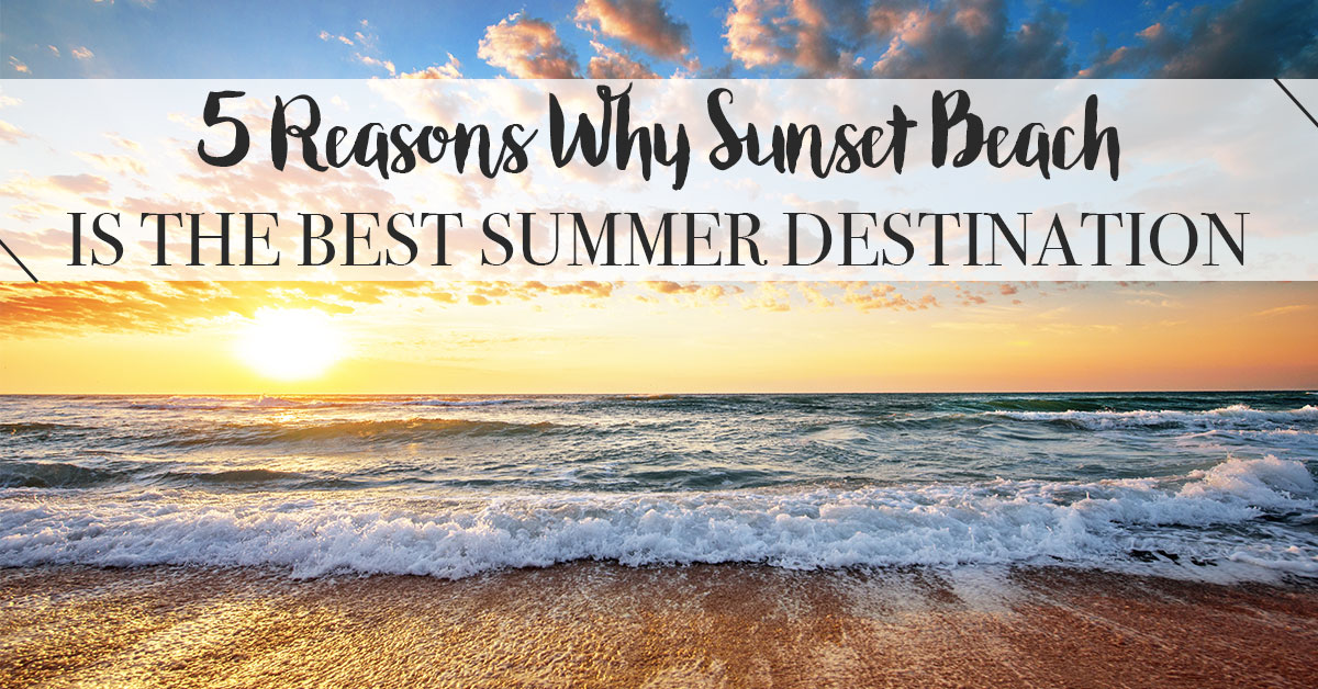 5 Reasons Why Sunset Beach is the Best Summer Destination