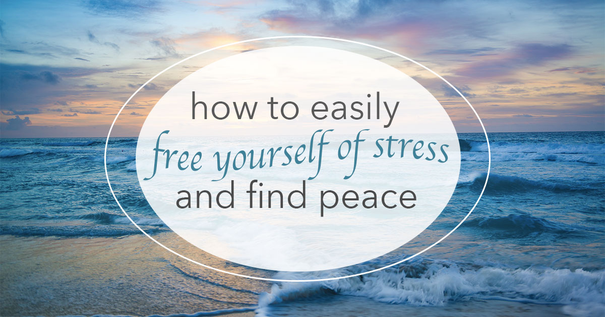 How to Easily Free Yourself of Stress and Find Peace
