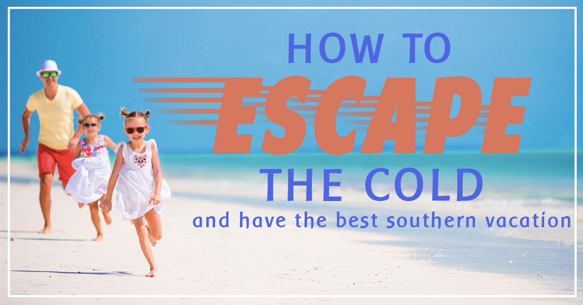 How to Escape the Cold and Have the Best Southern Vacation
