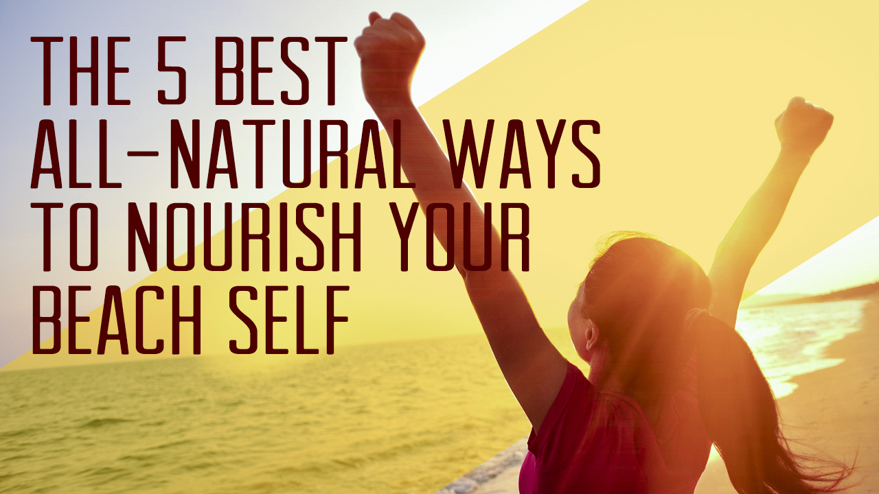 the-5-best-all-natural-ways-to-nourish-your-beach-self