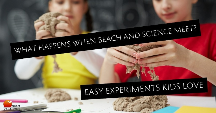 What Happens When Beach and Science Meet? Easy Experiments Kids Love | Sunset Vacations