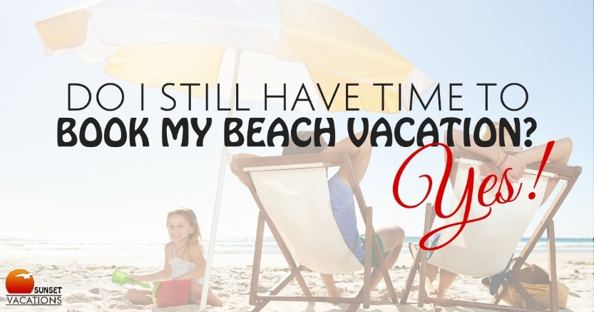 Do I Still Have Time to Book My Beach Vacation? Yes!