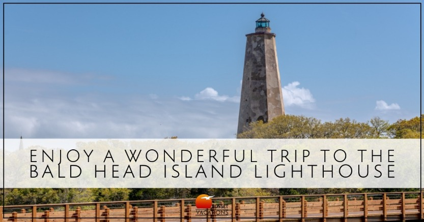 Enjoy A Wonderful Trip to the Bald Head Island Lighthouse | Sunset Vacations