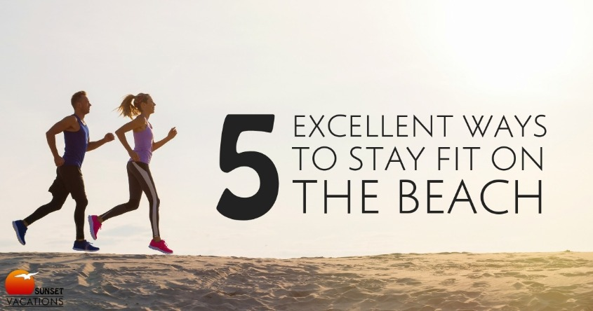 5 Excellent Ways to Stay Fit on the Beach