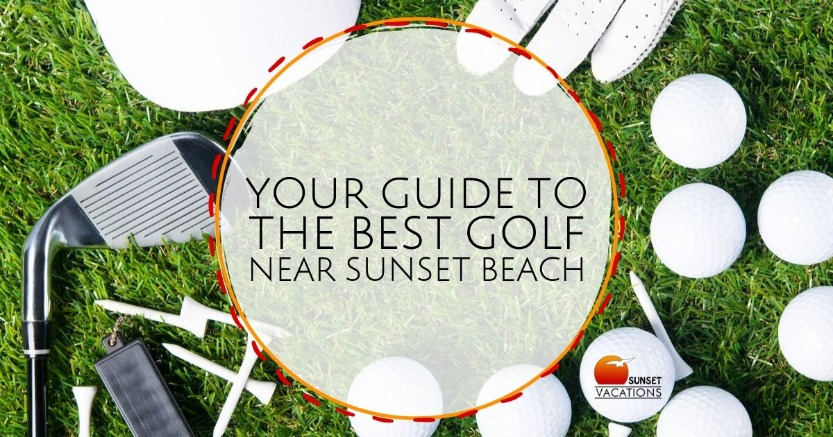 Your Guide to the Best Golf Near Sunset Beach | Sunset Vacations