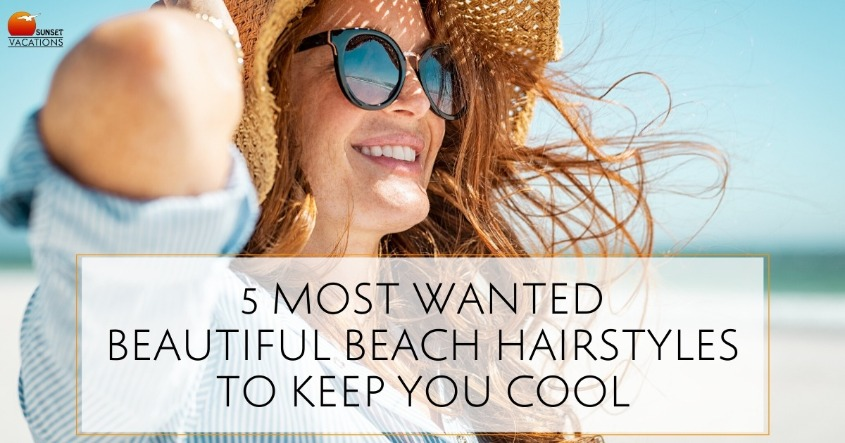 5 Most Wanted Beautiful Beach Hairstyles to Keep You Cool