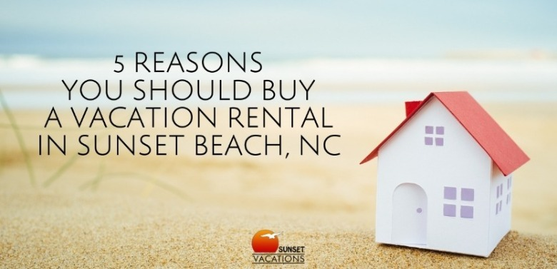 5 Reasons You Should Buy a Vacation Rental in Sunset Beach, NC | Sunset Vacations