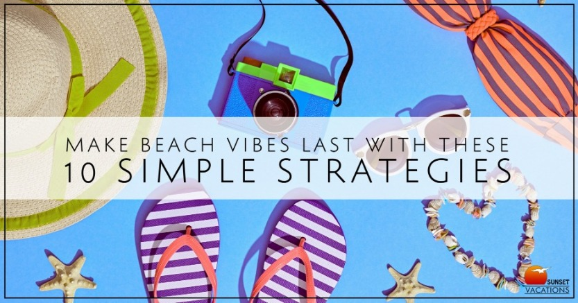 Make Beach Vibes Last with These 10 Simple Strategies | Sunset Vacations