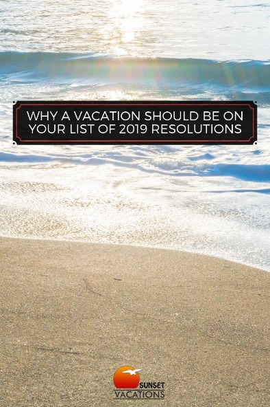 Why a Vacation Should Be On Your List of 2019 Resolutions | Sunset Vacations