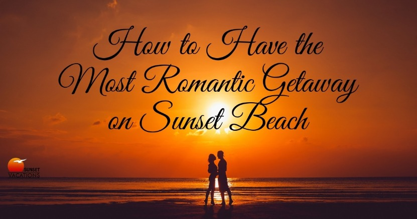 How to Have the Most Romantic Getaway on Sunset Beach | Sunset Vacations