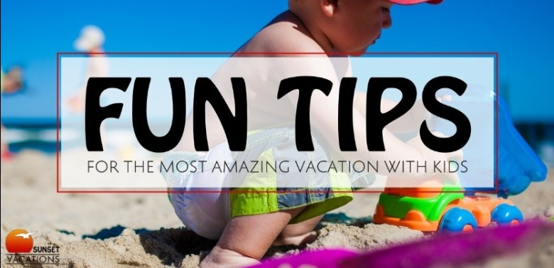 Fun Tips for the Most Amazing Vacation With Kids | Sunset Vacations