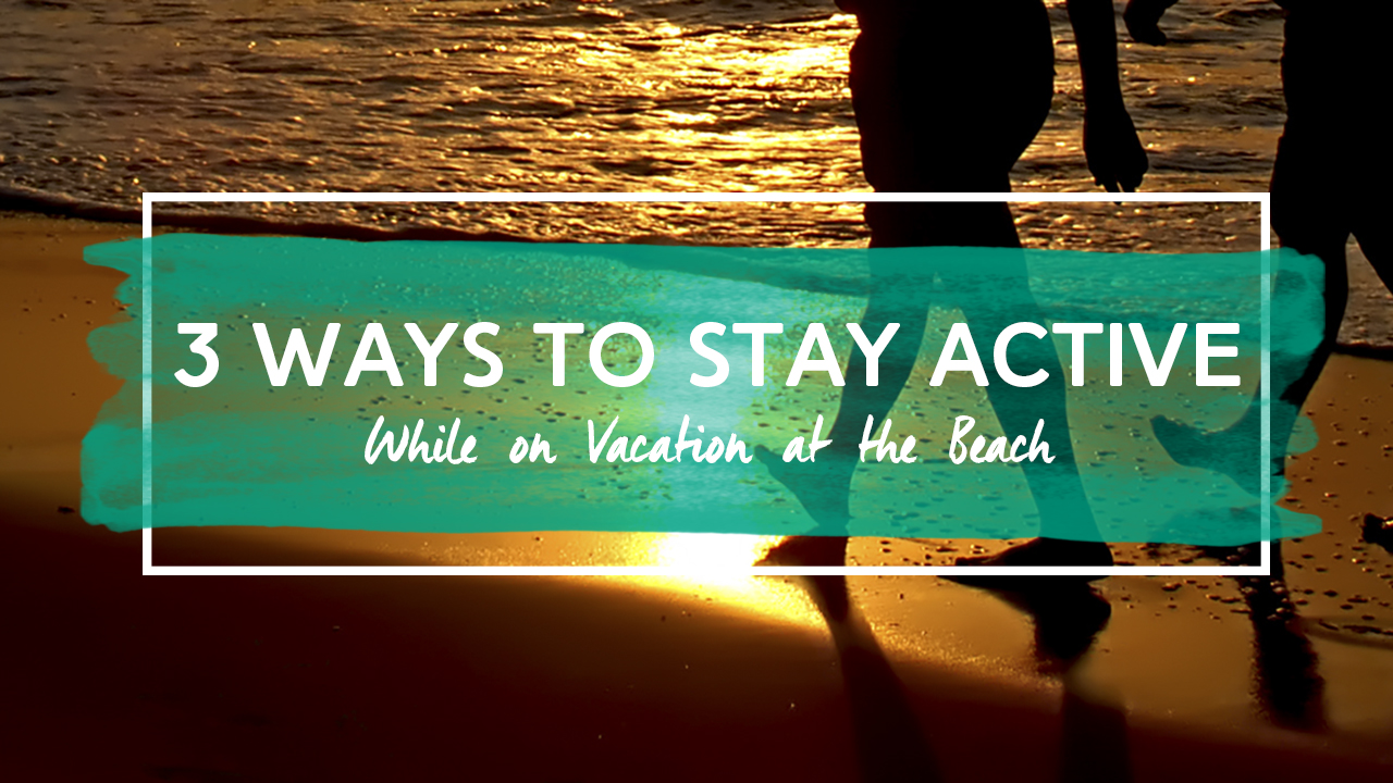 3 Ways to Stay Active while on Vacation at the Beach